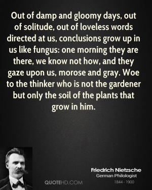Out of damp and gloomy days, out of solitude, out of loveless words ...