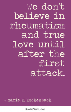 ... quotes about love - We don't believe in rheumatism and true love until
