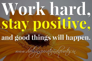 Work hard, stay positive, and good things will happen. ~ Anonymous ...