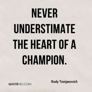 Never understimate the heart of a champion.