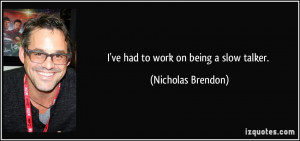 ve had to work on being a slow talker. - Nicholas Brendon
