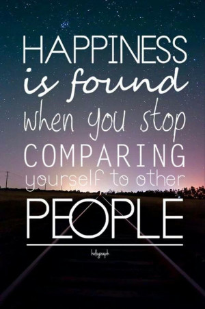 ... Happiness is found when you stop comparing yourself to other people
