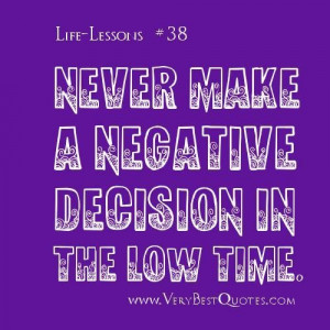 Life lesson quotes never make a negative decision in the low time. .