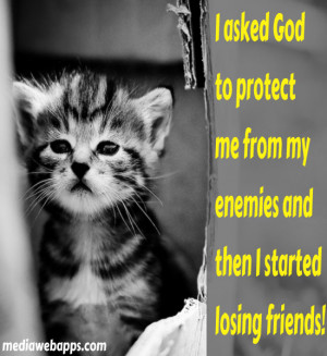 asked God to protect me from my enemies and then I started losing ...