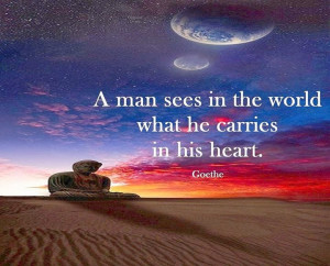 man sees in the world what he carries in his heart
