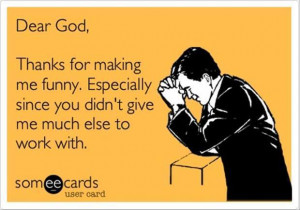 Dear God, thanks for making me funny ...