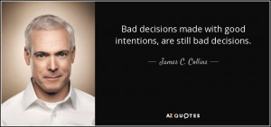James C Collins Quote Bad Decisions Made With Good Intentions Are