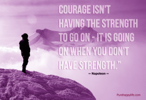 Life Quote: Courage isn't having the strength to go on..