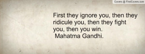 ... they ridicule you, then they fight you, then you win. Mahatma Gandhi