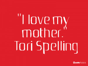 tori spelling quotes i love my mother tori spelling