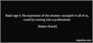 Road rage is the expression of the amateur sociopath in all of us ...