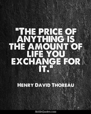 The price of anything is the amount of life you are willing to ...