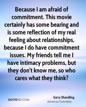 ... commitment issues. My friends tell me I have intimacy problems, but