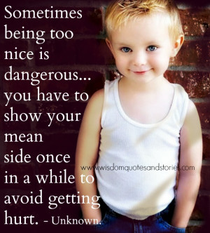 Sometimes being too nice is dangerous. You have to show your mean side ...