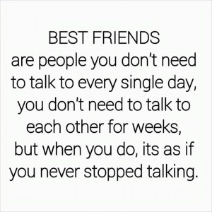 friends are people you don't need to talk to every single day, you don ...