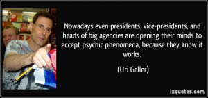 ... to accept psychic phenomena, because they know it works. - Uri Geller