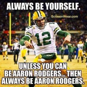 ... .Unless you can be Aaron Rodgers... then always be Aaron Rodgers