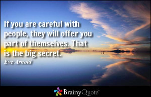 If you are careful with people, they will offer you part of themselves ...