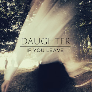 BEST New Music: Daughter – If You Leave (Album)