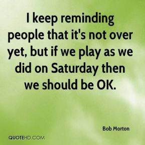 Bob Morton - I keep reminding people that it's not over yet, but if we ...