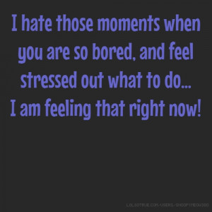 ... so bored, and feel stressed out what to do... I am feeling that right
