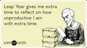 Funny Somewhat Topical Ecard: Leap Year gives me extra time to reflect ...