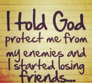 Gods protection trust in him if i have to lose a friend to be safe...