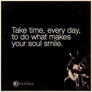 ... -time-do-what-makes-soul-smile-life-daily-quotes-sayings-pictures.jpg