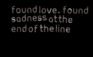 Quotes Picture: found love , found sadness at the end of the line
