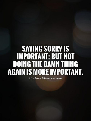 Saying sorry is important; but not doing the damn thing again is more ...