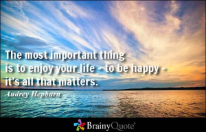 The most important thing is to enjoy your life - to be happy - it's ...