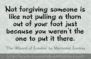 Not forgiving someone is like not pulling a thorn out of your foot ...