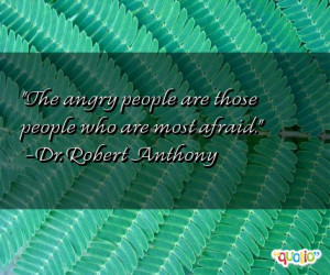 The angry people are those people who are most afraid. -Dr. Robert ...