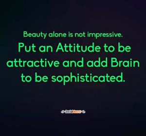 Beauty alone is not impressive. Put an attitude to be attractive and ...