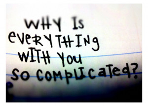 why is everything with you so complicated?