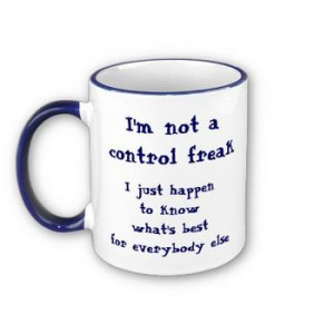 No I'm not a control Freak...What's wrong with this guy?!