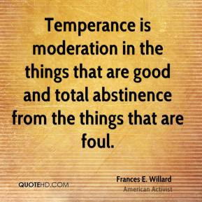 Frances E. Willard - Temperance is moderation in the things that are ...