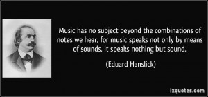 Music has no subject beyond the combinations of notes we hear, for ...