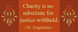 St. Augustine - Charity is no substitute for justice withheld.