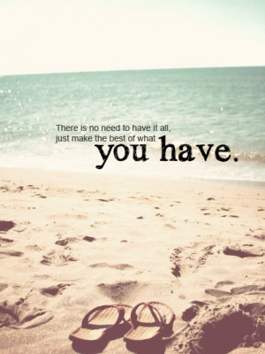 "... To Have It All, Just Make The Best Of What You Have "" ~ Summer Quote"