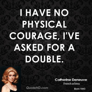 have no physical courage, I've asked for a double.