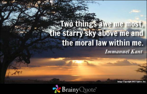 ... the starry sky above me and the moral law within me. - Immanuel Kant