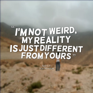 Quotes Picture: i'm not weird, my reality is just different from yours