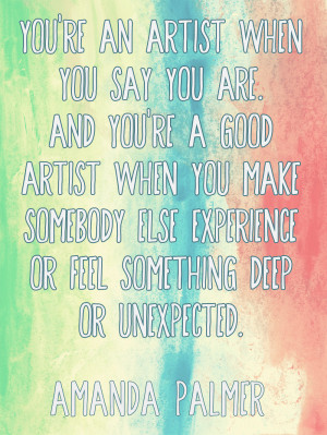 "... experience or feel something deep or unexpected."" - Amanda Palmer"
