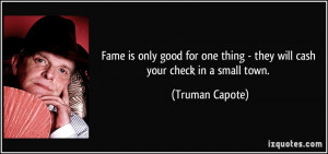 Fame is only good for one thing - they will cash your check in a small ...