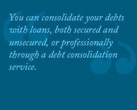You can consolidate your debts with loans, both secured and unsecured ...