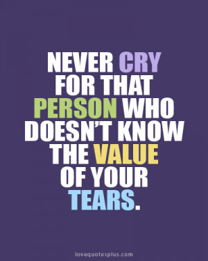 Never cry for that person who doesn't know the value of your tears ...