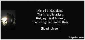 Alone he rides, alone, The fair and fatal king: Dark night is all his ...