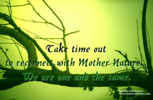 Take time out to reconnect with Mother Nature We are one and the same