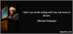 ... see novels ending with any real sense of closure. - Michael Ondaatje
